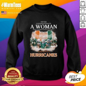Never Underestimate A Woman Who Understands Football And Love Miami Hurricanes Football SweatShirt - Design By Warmtees.com