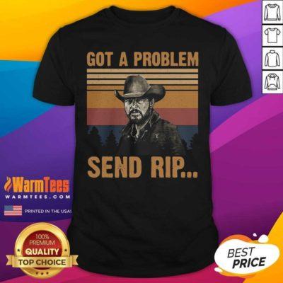 Yellowstone Got A Problem Send Rip Vintage Shirt - Design By Warmtees.com