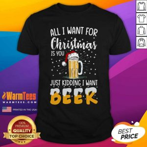 All I Want For Christmas Is You Just Kidding I Want Beer Shirt - Design By Warmtees.com