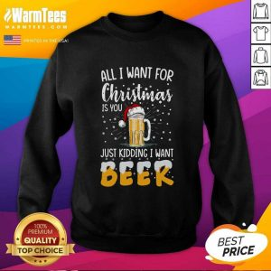 All I Want For Christmas Is You Just Kidding I Want Beer SweatShirt - Design By Warmtees.com