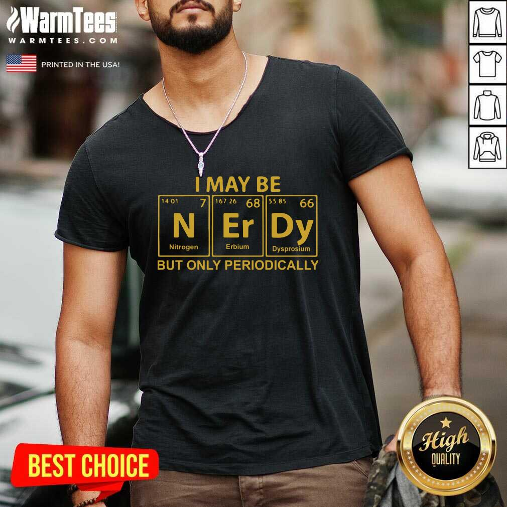I May Be N Er Dy But Only Periodically V-neck  - Design By Warmtees.com