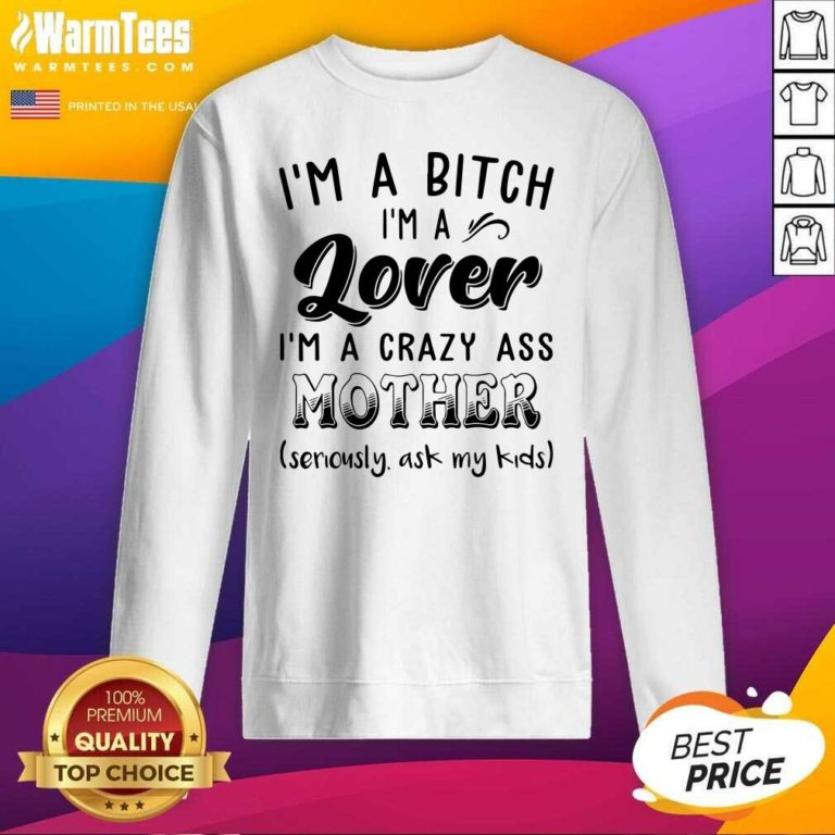 I'm A Bitch I'm A Lover I'm A Crazy Ass Mother SweatShirt - Design By Warmtees.com