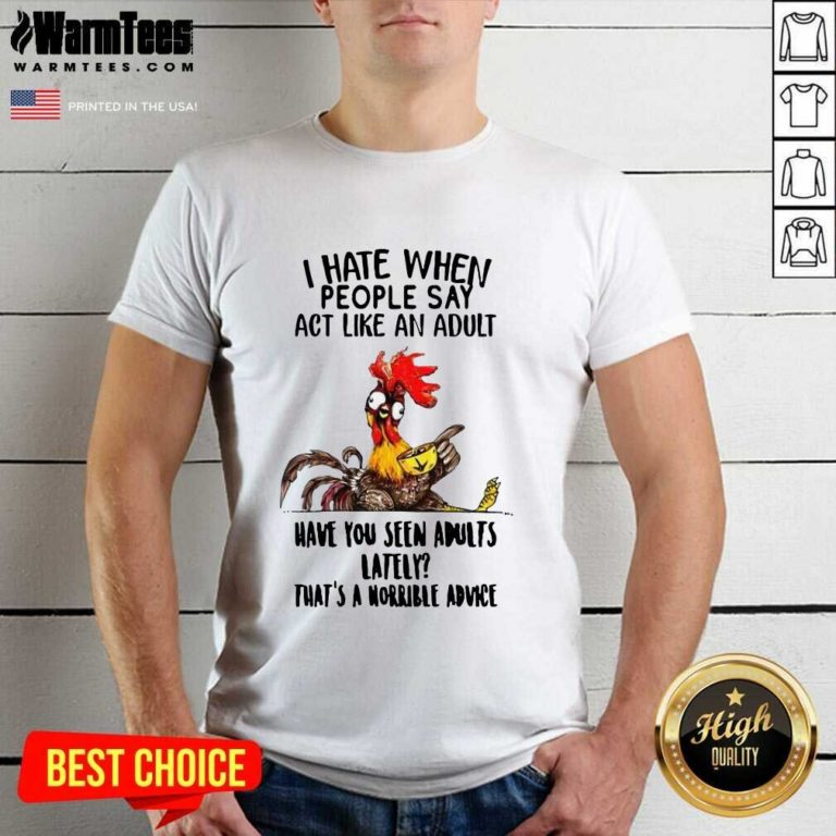 I Hate When People Say Act Like An Adult Have You Seen Adults Lately That's A Horrible Advice Shirt - Design By Warmtees.com
