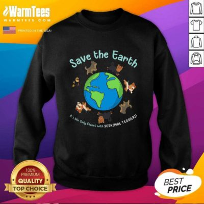 Save The Earth It's The Only Planet With Yorkshire Terrier SweatShirt - Design By Warmtees.com