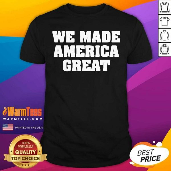 We Made America Great Shirt - Design By Warmtees.com