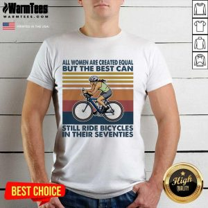 All Women Are Created Equal But The Best Can Still Ride Bicycles In Their Seventies Vintage Shirt