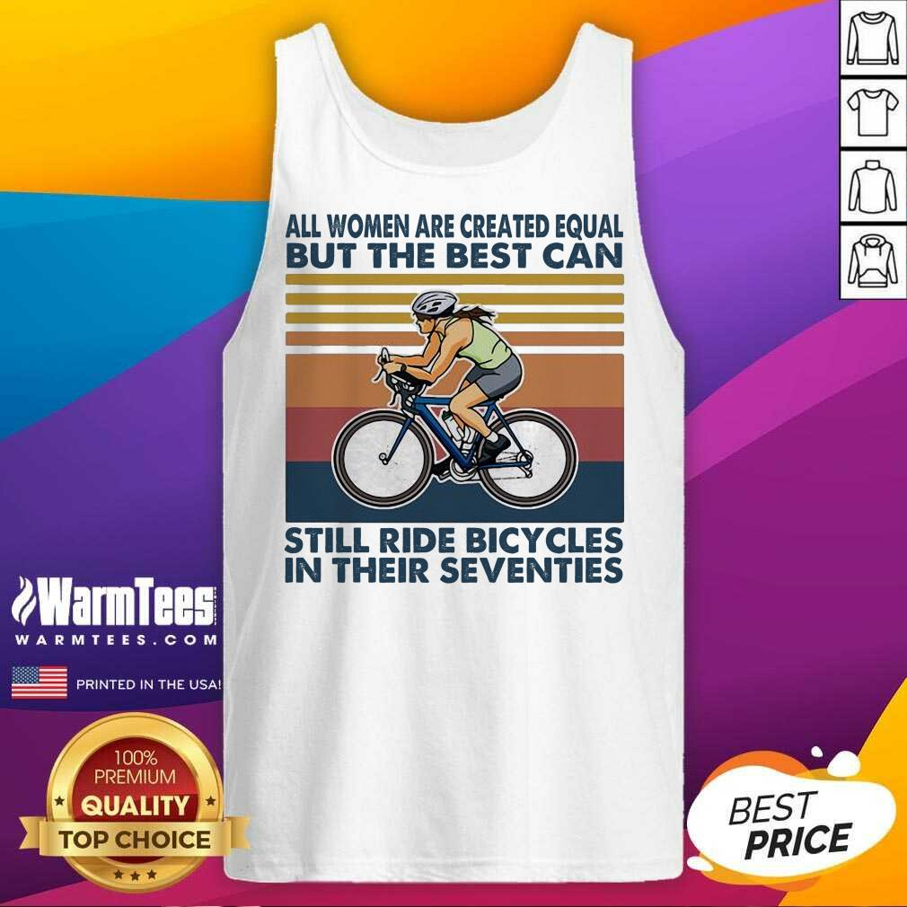 All Women Are Created Equal But The Best Can Still Ride Bicycles In Their Seventies Vintage Tank Top
