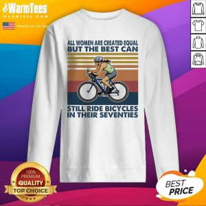 All Women Are Created Equal But The Best Can Still Ride Bicycles In Their Seventies Vintage SweatShirt