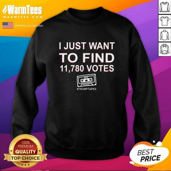 I Just Want To Find 11,780 Votes Trump Tapes SweatShirt - Design By Warmtees.com