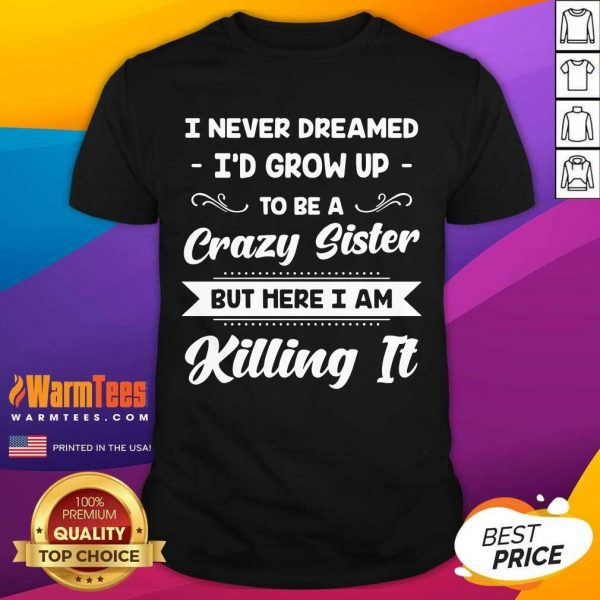 I Never Dreamed I'd Grow Up To Be A Crazy Sister But Here I Am Killing It Shirt