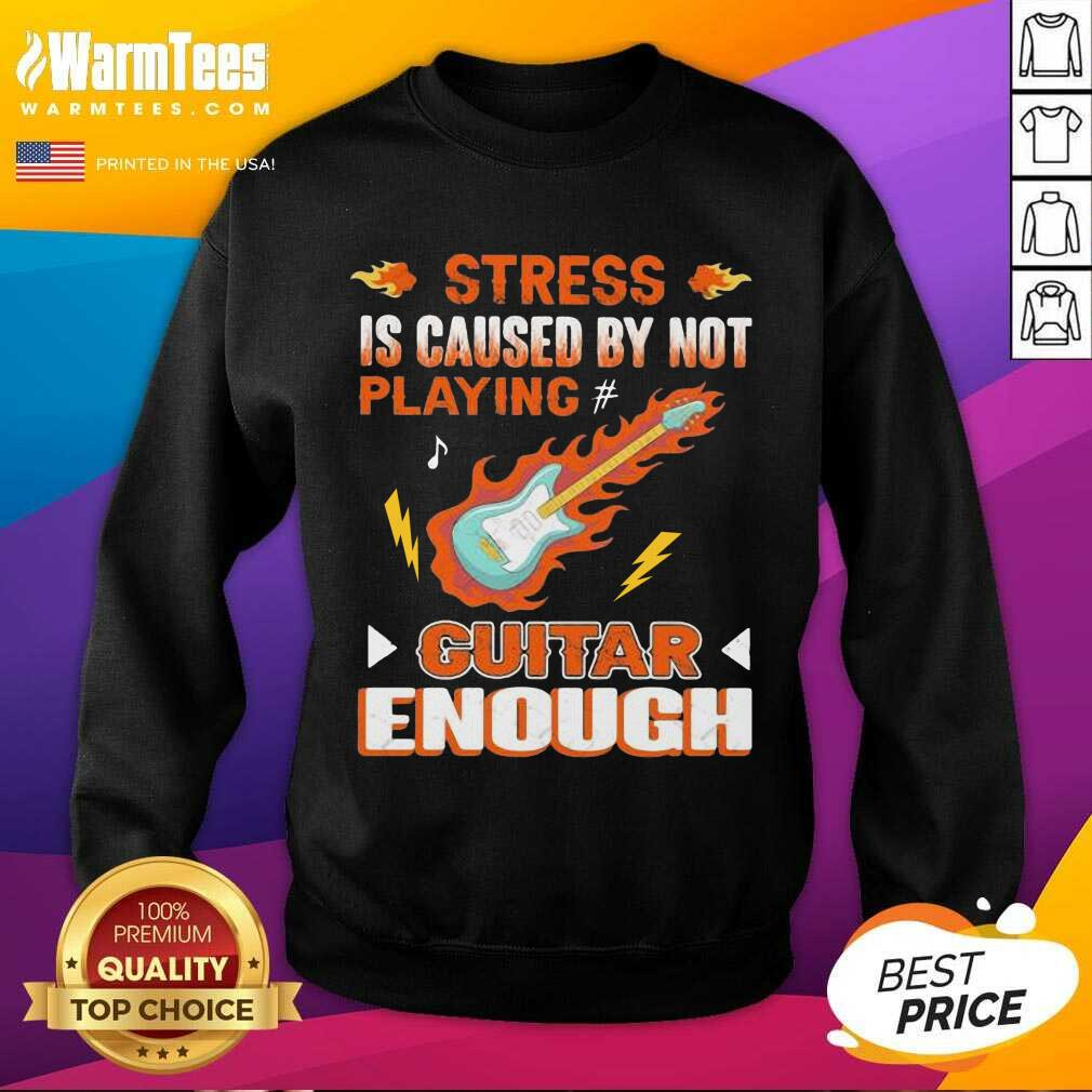 Stress Is Caused By Not Playing Guitar Enough SweatShirt