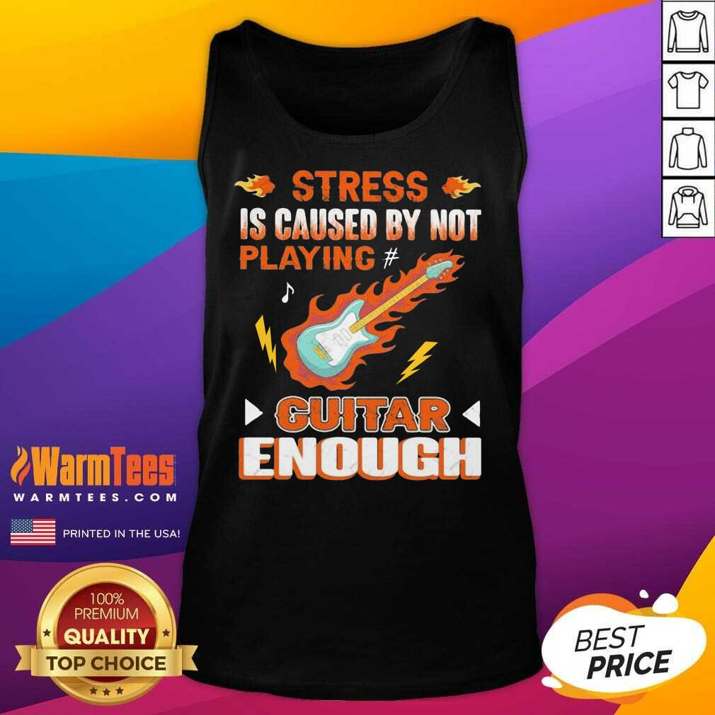 Stress Is Caused By Not Playing Guitar Enough Tank Top