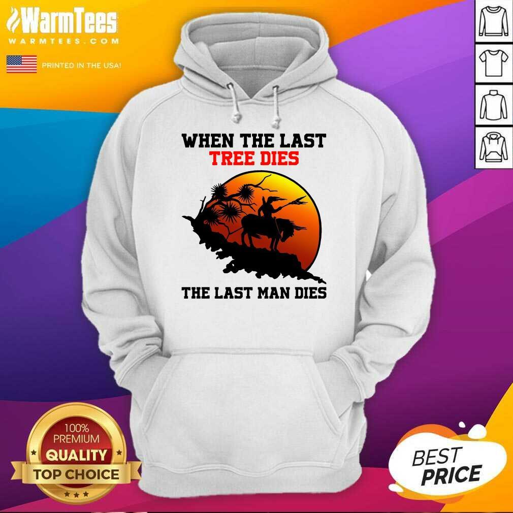 When The Last Tree Dies The Last Man Dies Hoodie