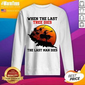 When The Last Tree Dies The Last Man Dies SweatShirt