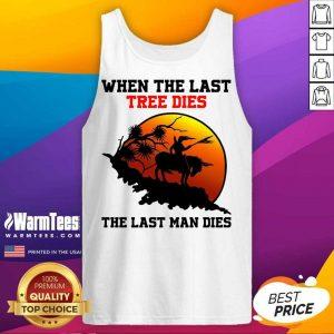 When The Last Tree Dies The Last Man Dies Tank Top