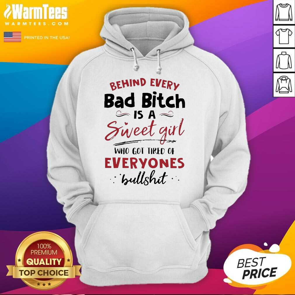 Behind Every Bad Bitch Is A Sweet Girl Who Got Tired Of Everyones Bullshit Hoodie