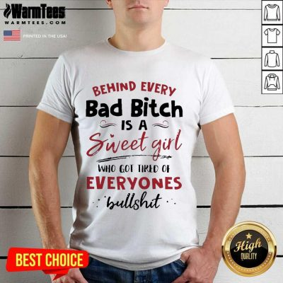 Behind Every Bad Bitch Is A Sweet Girl Who Got Tired Of Everyones Bullshit Shirt