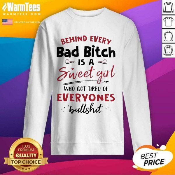 Behind Every Bad Bitch Is A Sweet Girl Who Got Tired Of Everyones Bullshit SweatShirt