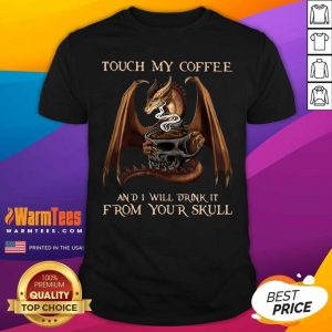 Dragon Touch My Coffee And I Will Drink It From Your Skull Shirt - Design By Warmtees.com