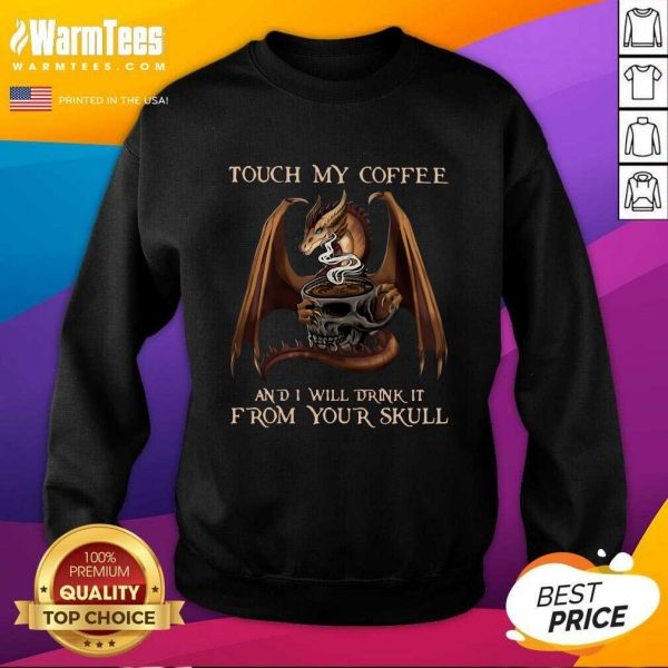 Dragon Touch My Coffee And I Will Drink It From Your Skull SweatShirt - Design By Warmtees.com