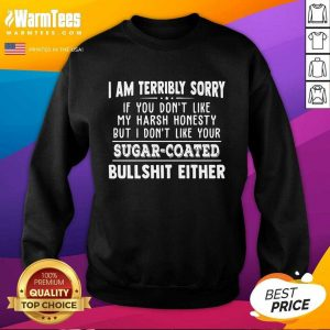 I Am Terribly Sorry If You Dont Like My Harsh Honesty But I Don't Like Your Sugar – Coated Bullshit Either SweatShirt