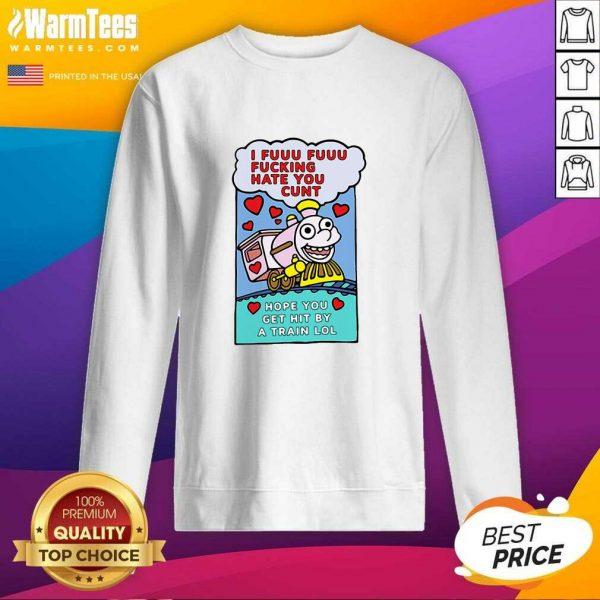 I Fuuu Fuuu Fucking Hate You Cunt Hope You Get Hit By A Train Lol SweatShirt - Design By Warmtees.com