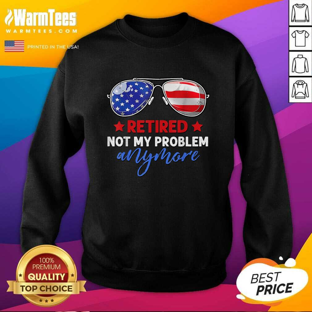 Retired 2021 Not My Problem Anymore American Flag Glass SweatShirt  - Design By Warmtees.com