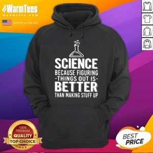 Science Because Figuring Things Out Is Better Than Making Stuff Up Hoodie