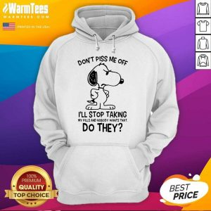 Snoopy Don't Piss Me Off I'll Stop Taking My Pills And Nobody Wants That Do They Hoodie