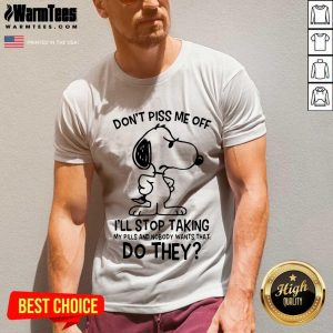 Snoopy Don't Piss Me Off I'll Stop Taking My Pills And Nobody Wants That Do They V-neck