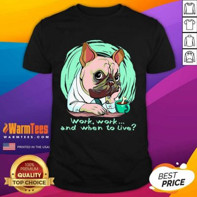 Work And When To Live Working Dog Shirt