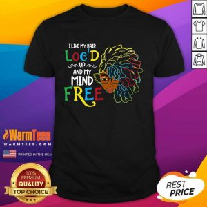Girl I Like My Hair Loc'd Up And My Mind Free Shirt