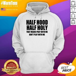 Half Hood Half Holy That Means Pray With Me Don't Play With Me Hoodie