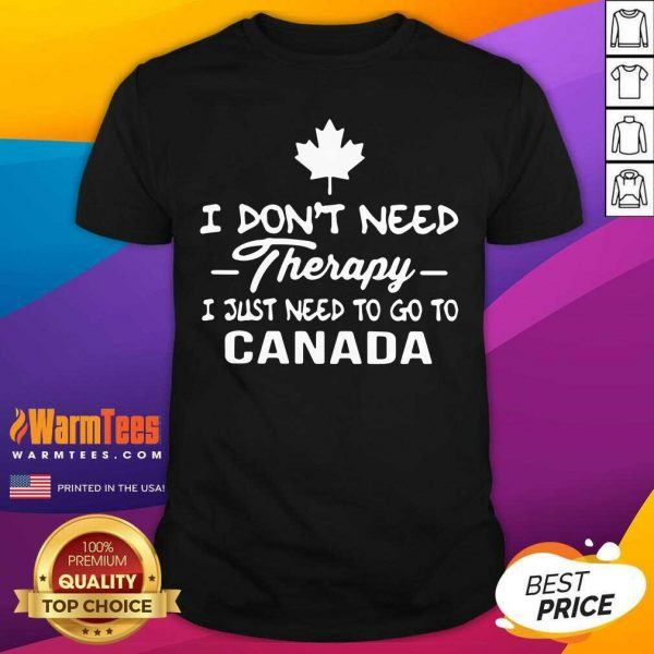 I Don't Need Therapy I Just Need To Go To Canada Shirt - Design By Warmtees.com