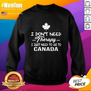 I Don't Need Therapy I Just Need To Go To Canada SweatShirt - Design By Warmtees.com