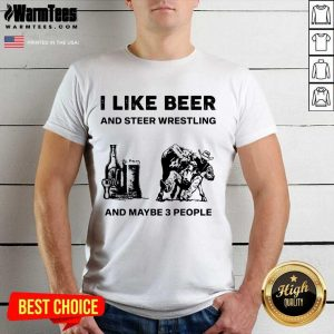 I Like Beer And Steer Wrestling And Maybe 3 People Shirt