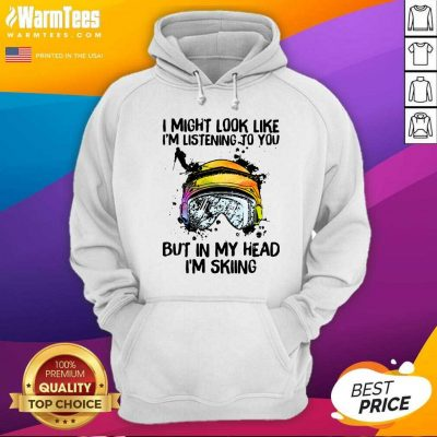 I Might Look Like I'm Listening To You But In My Head I'm Skiing Hoodie - Design By Warmtees.com