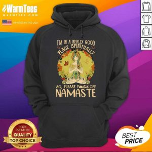 I'm In A Really Good Place Spiritually So Please Fuck Off Namaste Lady Hoodie