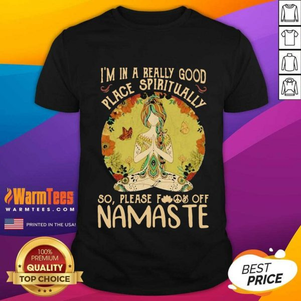 I'm In A Really Good Place Spiritually So Please Fuck Off Namaste Lady Shirt