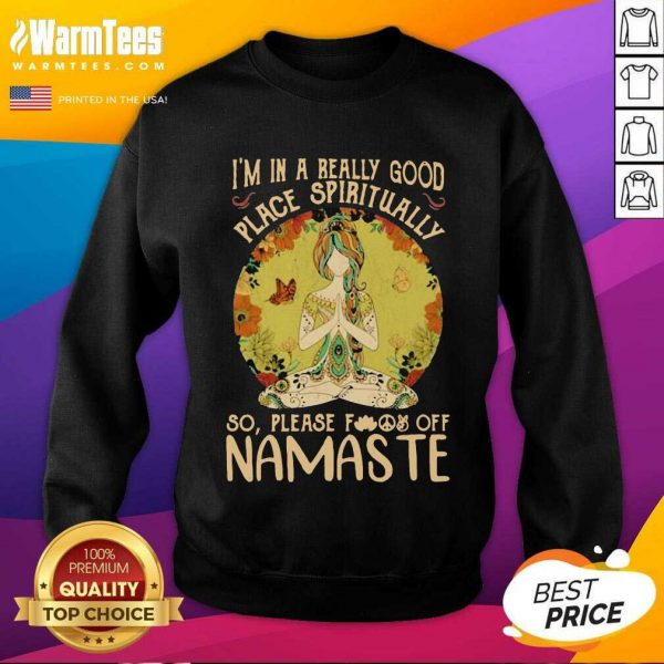 I'm In A Really Good Place Spiritually So Please Fuck Off Namaste Lady SweatShirt