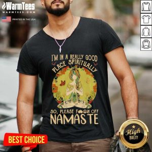 I'm In A Really Good Place Spiritually So Please Fuck Off Namaste Lady V-neck