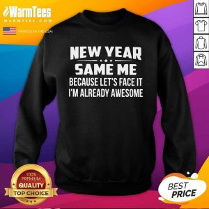New Year Same Because Let's Face It I'm Already Awesome SweatShirt