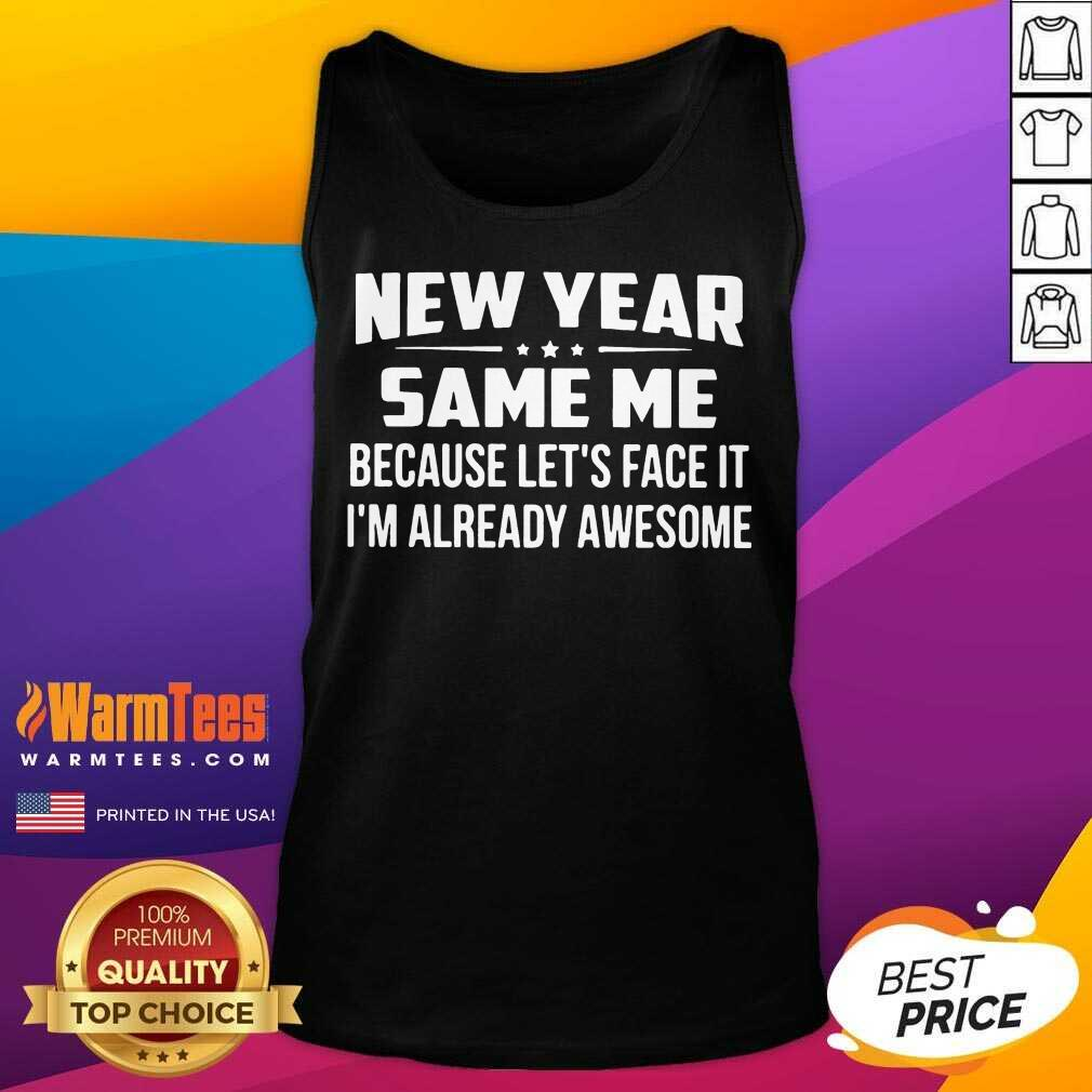 New Year Same Because Let's Face It I'm Already Awesome Tank Top