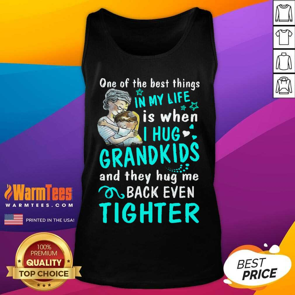 One Of The Best Things In My Life Is When I Hug My Grandkids And They Hug Me Back Even Tighter Tank Top