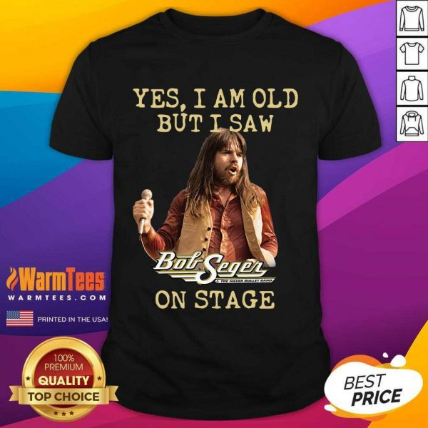 Yes I Am Old But Saw Bob Seger On Stage Shirt - Design By Warmtees.com