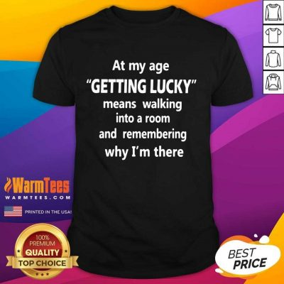 At My Age Getting Lucky Means Walking Into A Room And Remembering Why I'm There Shirt