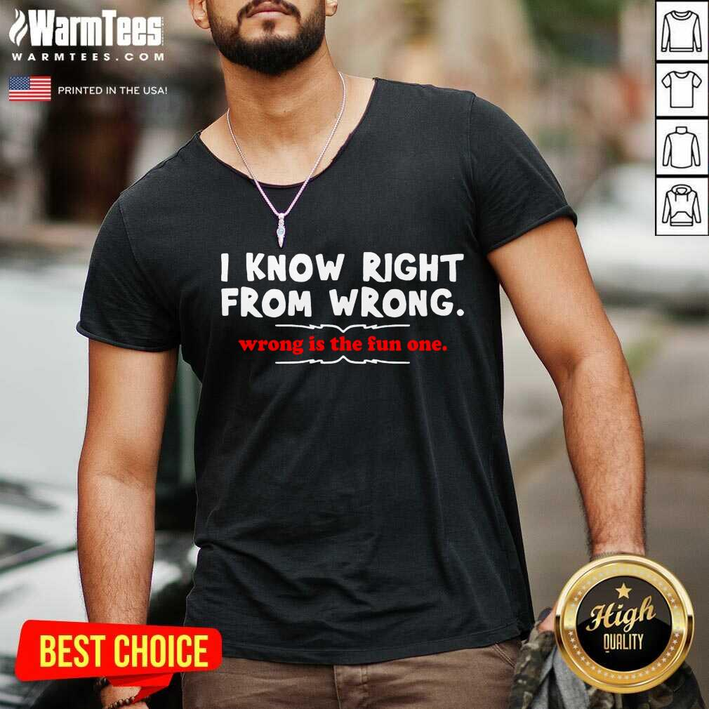 I Know Right From Wrong Is The Fun One V-neck