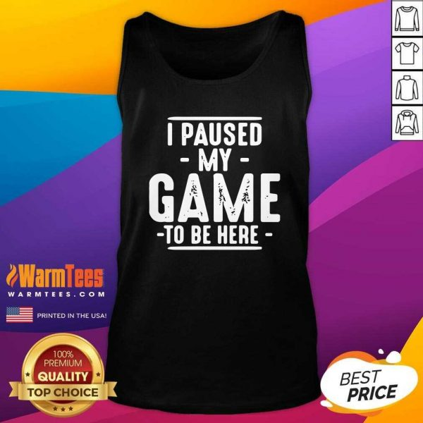I Paused My Game To Be Here Graphic Novelty Sarcastic Tank Top - Design By Warmtees.com
