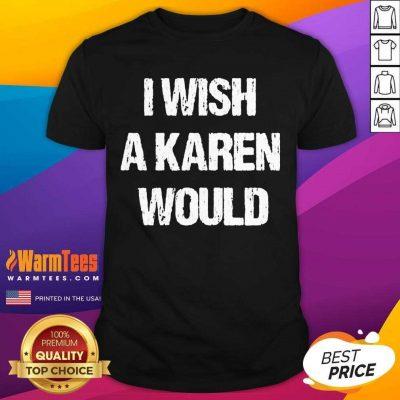 Hot I Wish A Karen Would Shirt