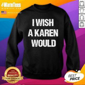 I Wish A Karen Would SweatShirt